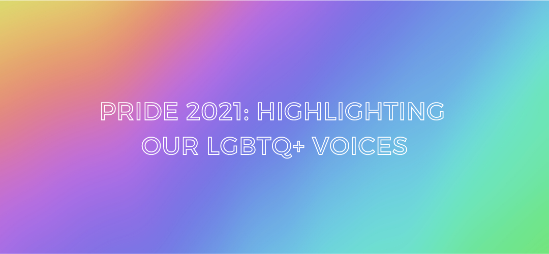 Pride 2021: Highlighting our LGBTQ+ Voices